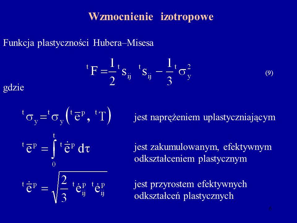 6 Wzmocnienie izotropowe gdzie Funkcja plastyczności Hubera–Misesa jest przyrostem efektywnych odkształceń plastycznych jest zakumulowanym, efektywnym