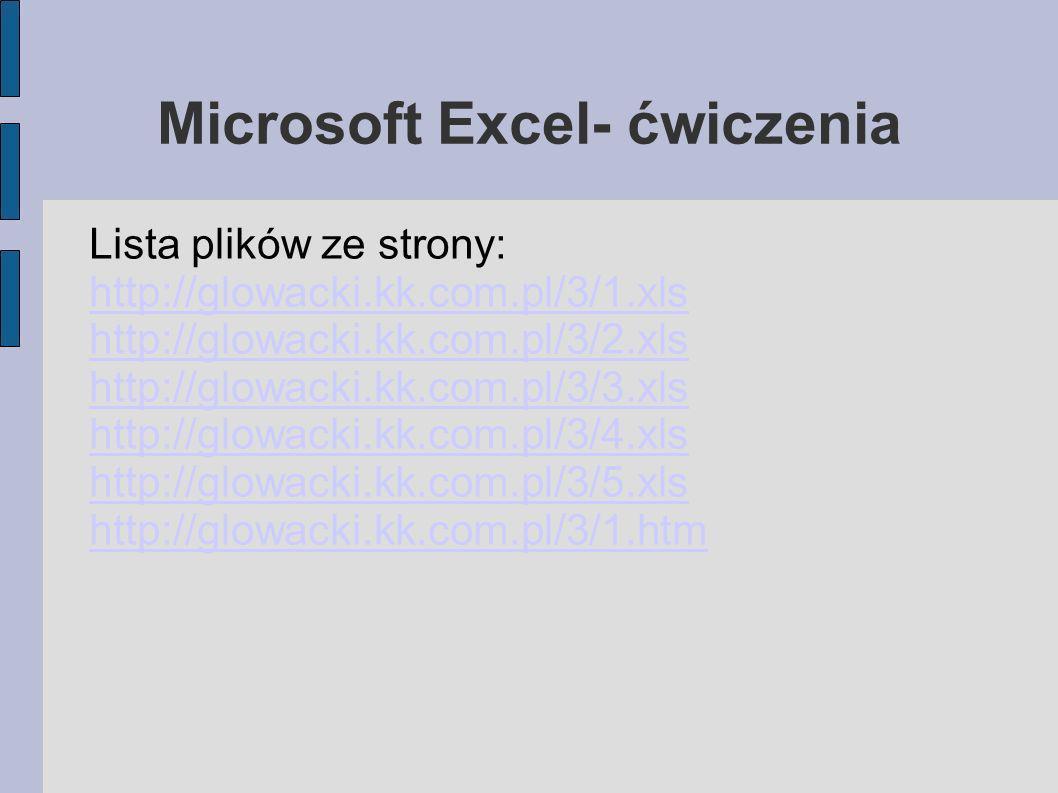 Microsoft Excel- ćwiczenia Lista plików ze strony: http://glowacki.kk.com.pl/3/1.xls http://glowacki.kk.com.pl/3/2.xls http://glowacki.kk.com.pl/3/3.x