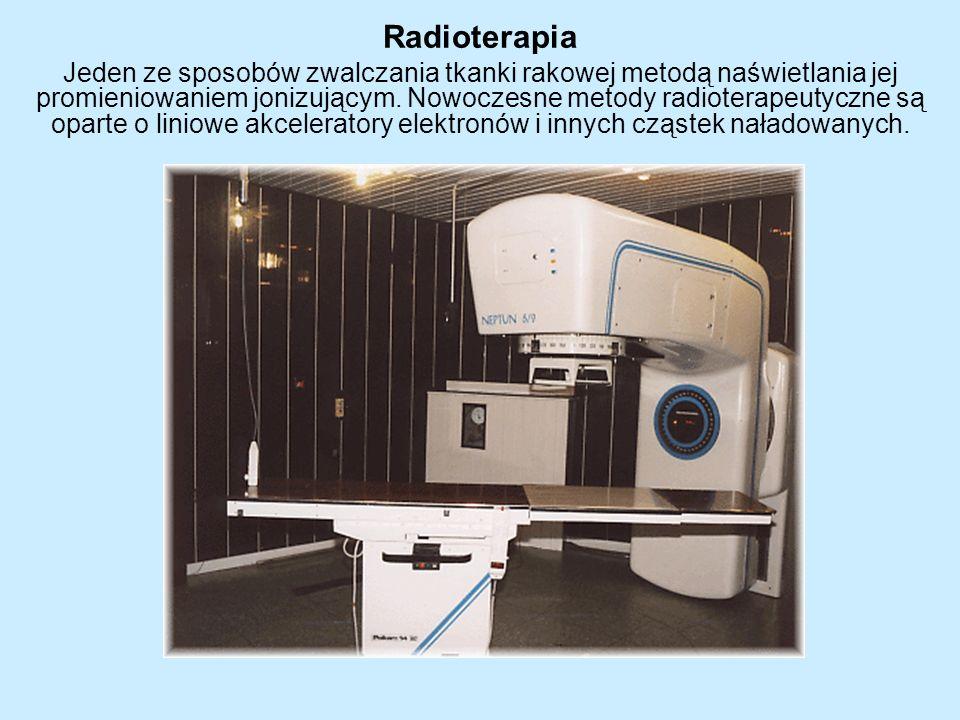 Radioterapia Jeden ze sposobów zwalczania tkanki rakowej metodą naświetlania jej promieniowaniem jonizującym. Nowoczesne metody radioterapeutyczne są