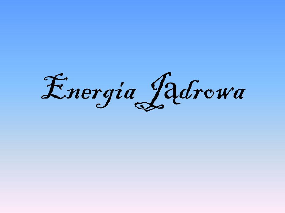 Energia j ą drowa- to energia wydzielana podczas przemian jądrowych.