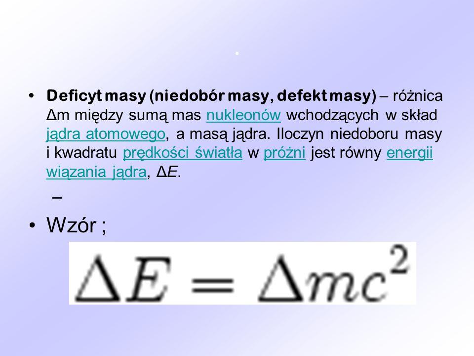 . Deficyt masy (niedobór masy, defekt masy) – różnica Δm między sumą mas nukleonów wchodzących w skład jądra atomowego, a masą jądra. Iloczyn niedobor
