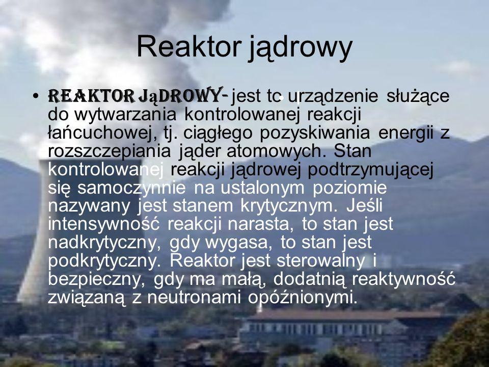 Reaktor jądrowy Reaktor j ą drowy- jest to urządzenie służące do wytwarzania kontrolowanej reakcji łańcuchowej, tj. ciągłego pozyskiwania energii z ro