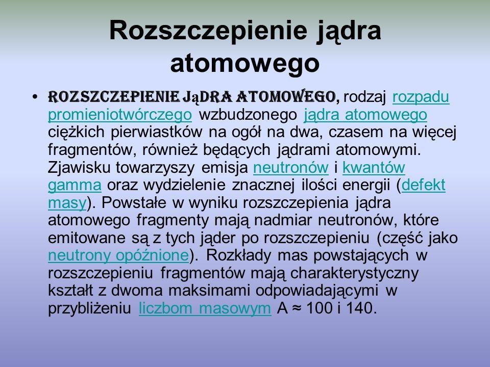 Rozszczepienie jądra atomowego Rozszczepienie j ą dra atomowego, rodzaj rozpadu promieniotwórczego wzbudzonego jądra atomowego ciężkich pierwiastków n