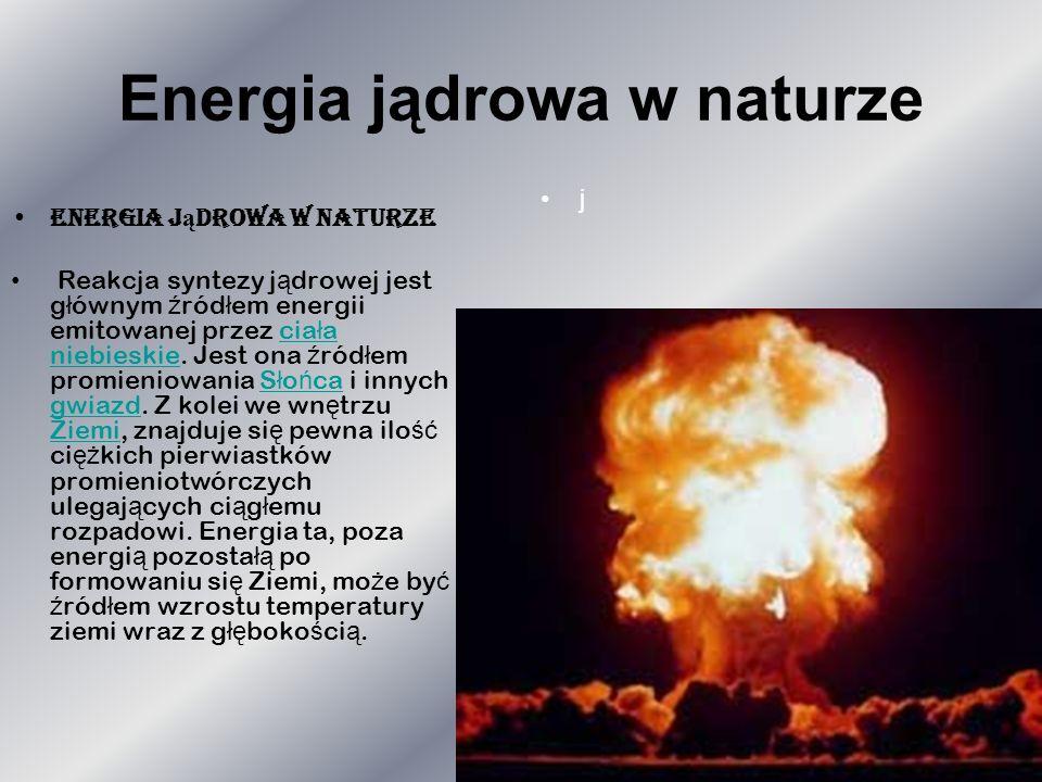 Energia jądrowa w naturze Reakcja syntezy j ą drowej jest g ł ównym ź ród ł em energii emitowanej przez cia ł a niebieskie. Jest ona ź ród ł em promie