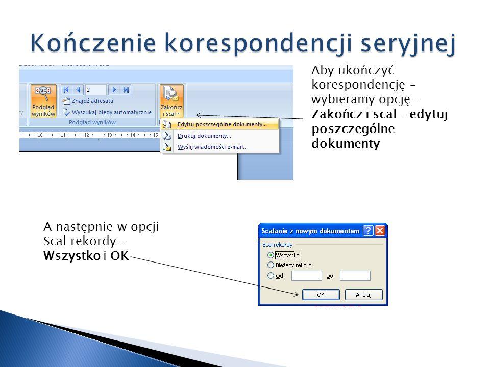 Aby ukończyć korespondencję – wybieramy opcję – Zakończ i scal – edytuj poszczególne dokumenty A następnie w opcji Scal rekordy – Wszystko i OK