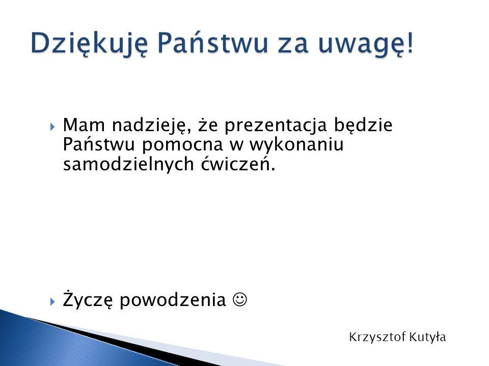 Mam nadzieję, że prezentacja będzie Państwu pomocna w wykonaniu samodzielnych ćwiczeń. Życzę powodzenia Krzysztof Kutyła