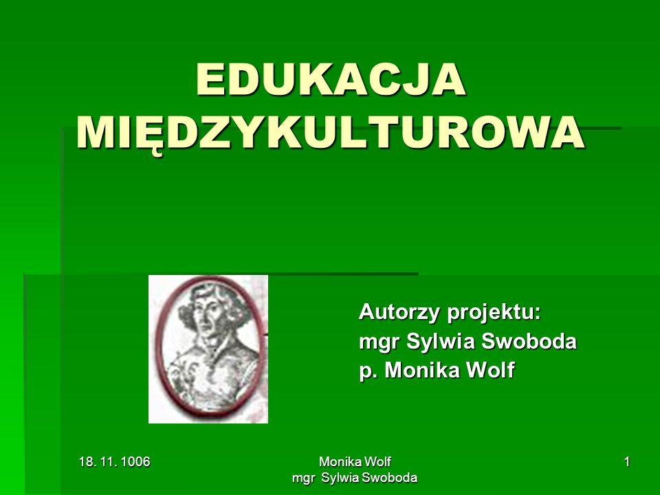 18. 11. 1006 Monika Wolf mgr Sylwia Swoboda 1 EDUKACJA MIĘDZYKULTUROWA Autorzy projektu: mgr Sylwia Swoboda p. Monika Wolf