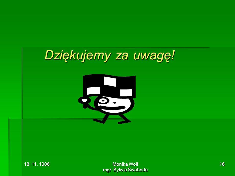 18. 11. 1006Monika Wolf mgr Sylwia Swoboda 16 Dziękujemy za uwagę!