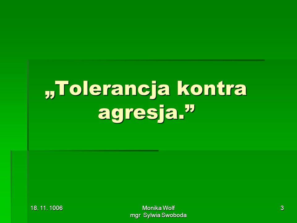 18. 11. 1006Monika Wolf mgr Sylwia Swoboda 3 Tolerancja kontra agresja.