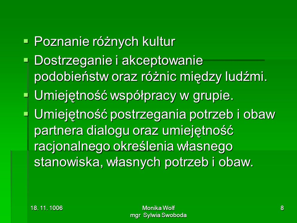18. 11. 1006Monika Wolf mgr Sylwia Swoboda 8 Poznanie różnych kultur Poznanie różnych kultur Dostrzeganie i akceptowanie podobieństw oraz różnic międz