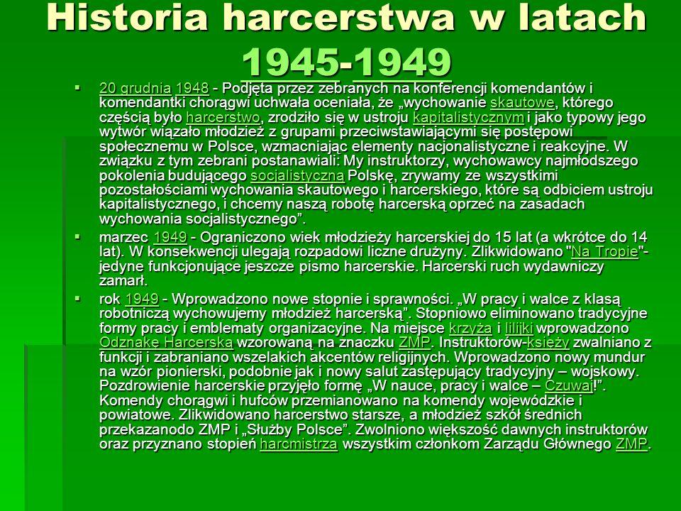 Historia harcerstwa w latach 1945-1949 19451949 19451949 20 grudnia 1948 - Podjęta przez zebranych na konferencji komendantów i komendantki chorągwi uchwała oceniała, że wychowanie skautowe, którego częścią było harcerstwo, zrodziło się w ustroju kapitalistycznym i jako typowy jego wytwór wiązało młodzież z grupami przeciwstawiającymi się postępowi społecznemu w Polsce, wzmacniając elementy nacjonalistyczne i reakcyjne.