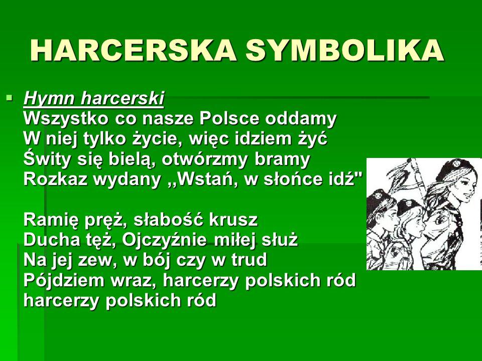 HARCERSKA SYMBOLIKA Hymn harcerski Wszystko co nasze Polsce oddamy W niej tylko życie, więc idziem żyć Świty się bielą, otwórzmy bramy Rozkaz wydany,,