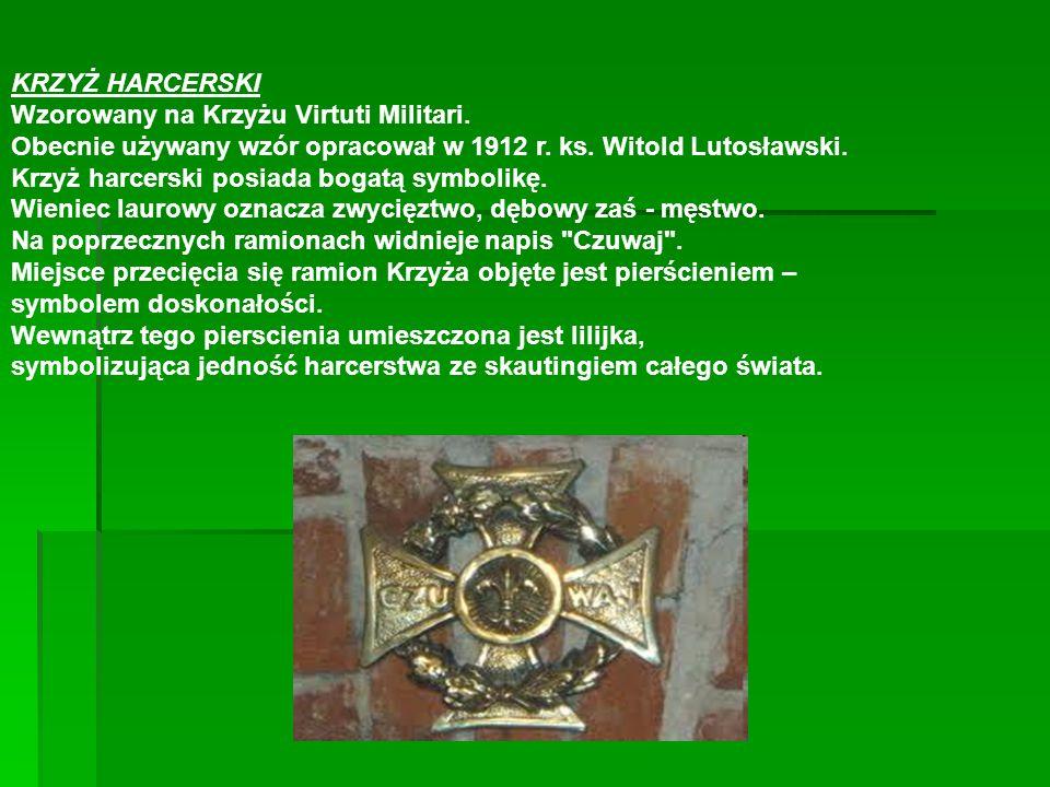KRZYŻ HARCERSKI Wzorowany na Krzyżu Virtuti Militari. Obecnie używany wzór opracował w 1912 r. ks. Witold Lutosławski. Krzyż harcerski posiada bogatą