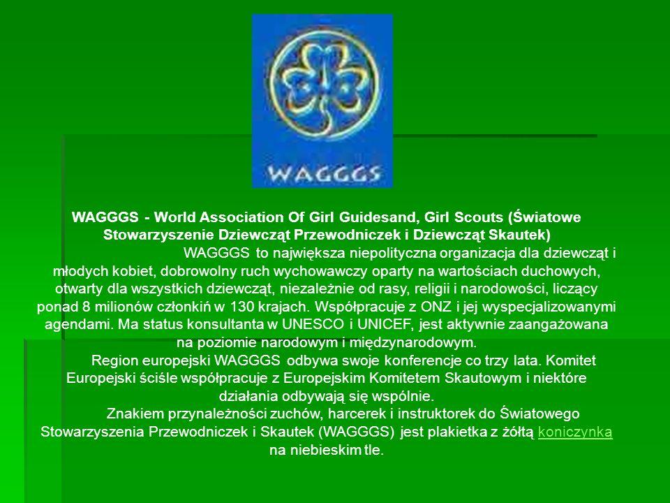 WAGGGS - World Association Of Girl Guidesand, Girl Scouts (Światowe Stowarzyszenie Dziewcząt Przewodniczek i Dziewcząt Skautek) WAGGGS to największa niepolityczna organizacja dla dziewcząt i młodych kobiet, dobrowolny ruch wychowawczy oparty na wartościach duchowych, otwarty dla wszystkich dziewcząt, niezależnie od rasy, religii i narodowości, liczący ponad 8 milionów członkiń w 130 krajach.