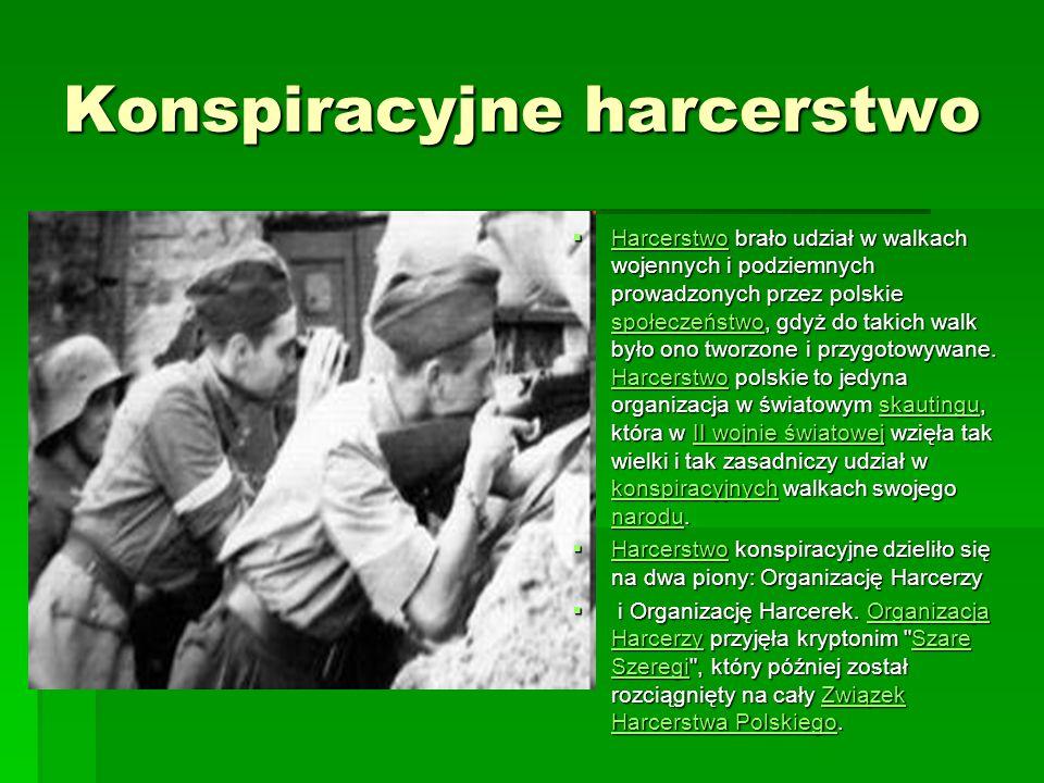 Konspiracyjne harcerstwo Harcerstwo brało udział w walkach wojennych i podziemnych prowadzonych przez polskie społeczeństwo, gdyż do takich walk było