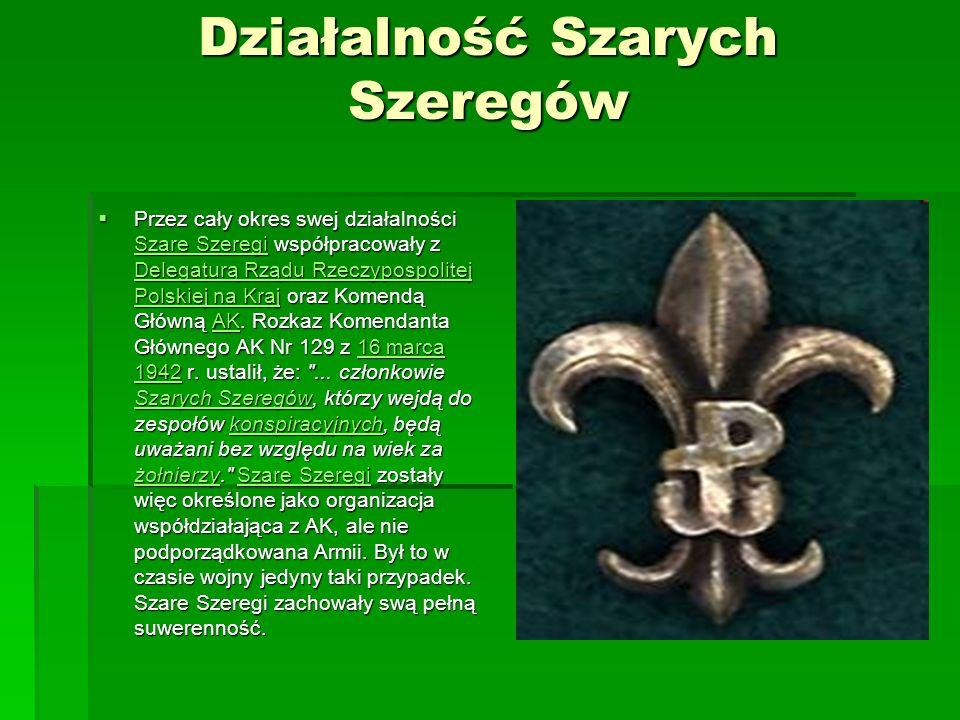 Działalność Szarych Szeregów Przez cały okres swej działalności Szare Szeregi współpracowały z Delegaturą Rządu Rzeczypospolitej Polskiej na Kraj oraz