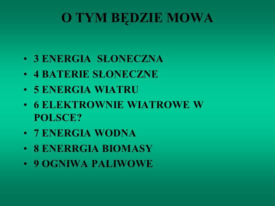O TYM BĘDZIE MOWA 3 ENERGIA SŁONECZNA 4 BATERIE SŁONECZNE 5 ENERGIA WIATRU 6 ELEKTROWNIE WIATROWE W POLSCE? 7 ENERGIA WODNA 8 ENERRGIA BIOMASY 9 OGNIW