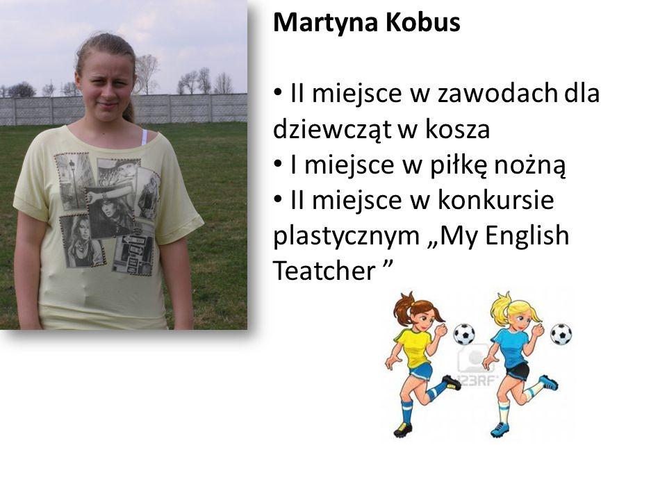 Martyna Kobus II miejsce w zawodach dla dziewcząt w kosza I miejsce w piłkę nożną II miejsce w konkursie plastycznym My English Teatcher