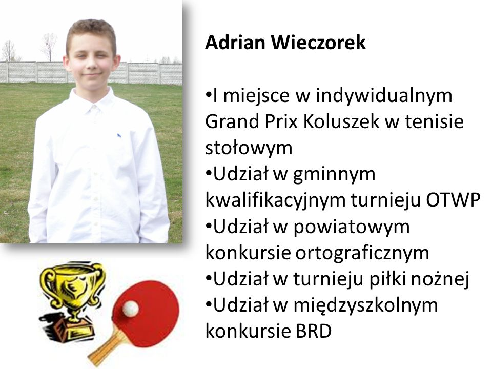 Adrian Wieczorek I miejsce w indywidualnym Grand Prix Koluszek w tenisie stołowym Udział w gminnym kwalifikacyjnym turnieju OTWP Udział w powiatowym k