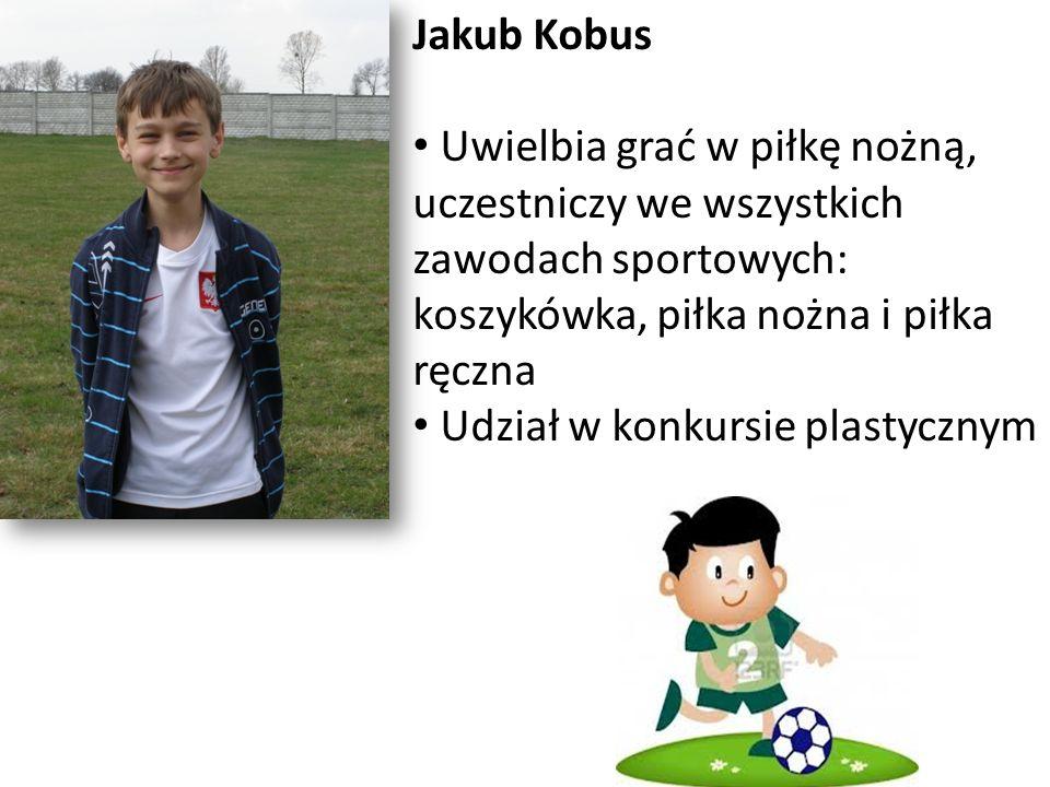 Jakub Kobus Uwielbia grać w piłkę nożną, uczestniczy we wszystkich zawodach sportowych: koszykówka, piłka nożna i piłka ręczna Udział w konkursie plas