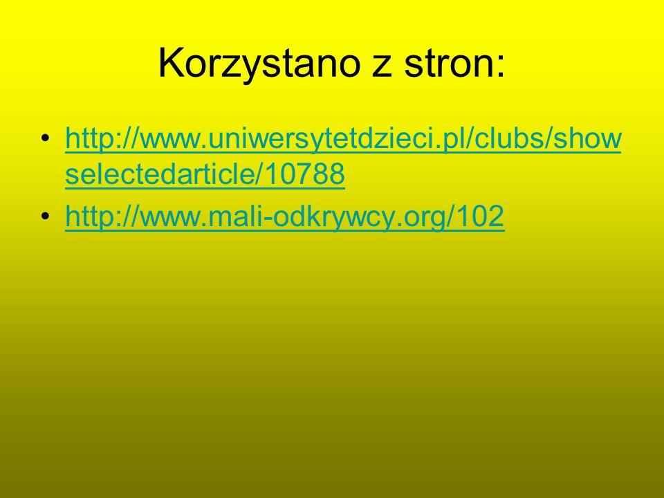 Korzystano z stron: http://www.uniwersytetdzieci.pl/clubs/show selectedarticle/10788http://www.uniwersytetdzieci.pl/clubs/show selectedarticle/10788 h