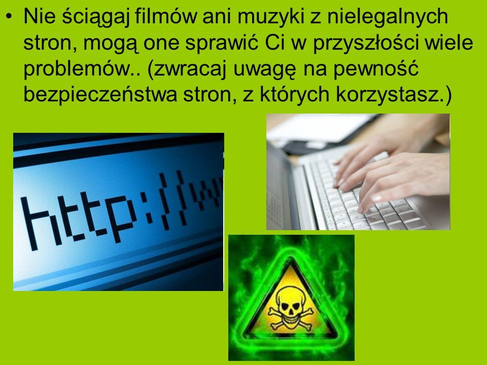 Nie ściągaj filmów ani muzyki z nielegalnych stron, mogą one sprawić Ci w przyszłości wiele problemów.. (zwracaj uwagę na pewność bezpieczeństwa stron