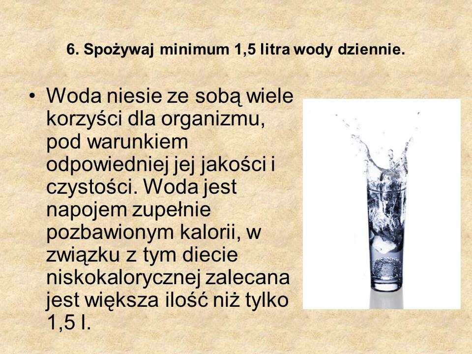 6. Spożywaj minimum 1,5 litra wody dziennie. Woda niesie ze sobą wiele korzyści dla organizmu, pod warunkiem odpowiedniej jej jakości i czystości. Wod