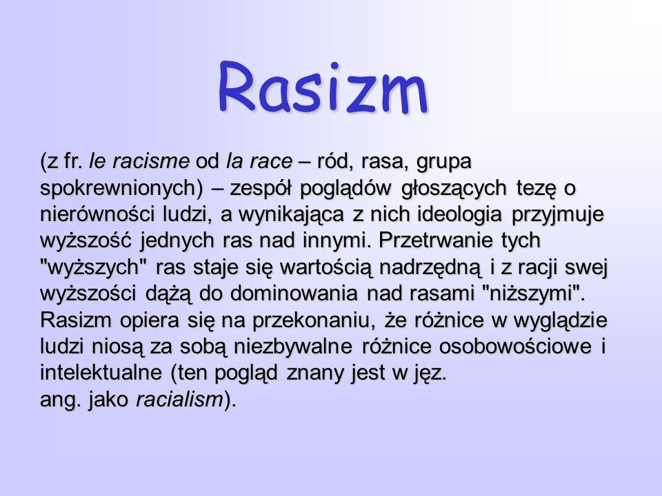 Rasizm (z fr. le racisme od la race – ród, rasa, grupa spokrewnionych) – zespół poglądów głoszących tezę o nierówności ludzi, a wynikająca z nich ideo