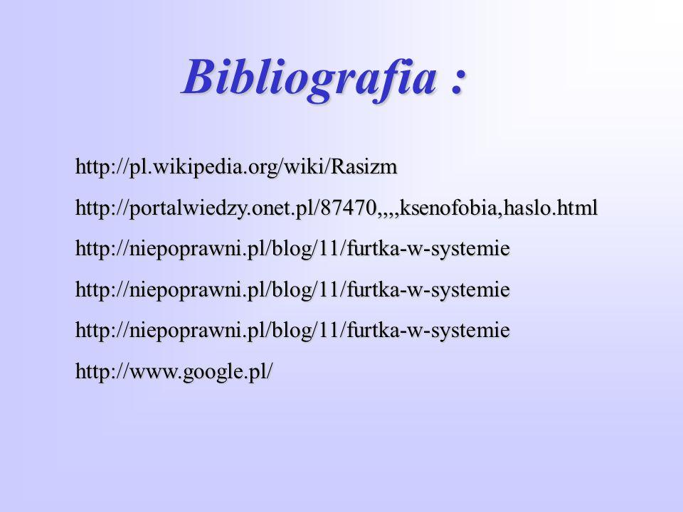 Bibliografia : http://pl.wikipedia.org/wiki/Rasizmhttp://portalwiedzy.onet.pl/87470,,,,ksenofobia,haslo.htmlhttp://niepoprawni.pl/blog/11/furtka-w-sys
