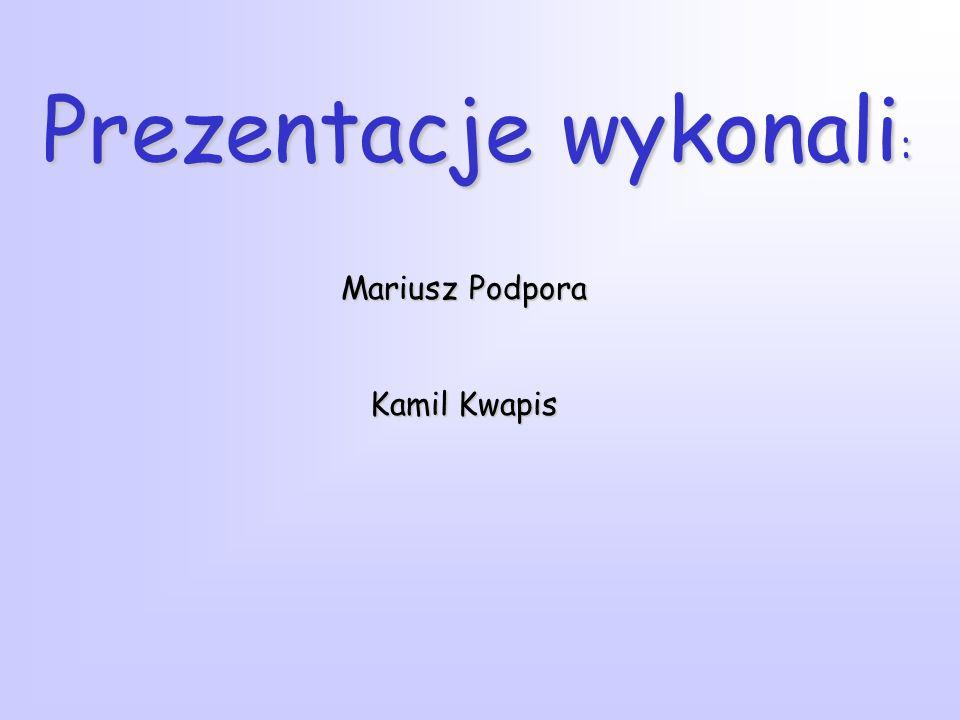 Prezentacje wykonali : Mariusz Podpora Kamil Kwapis