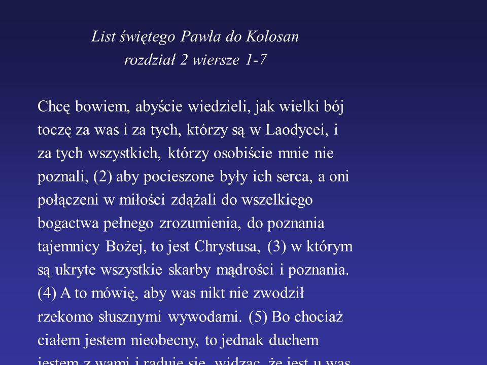 List świętego Pawła do Kolosan rozdział 2 wiersze 1-7 Chcę bowiem, abyście wiedzieli, jak wielki bój toczę za was i za tych, którzy są w Laodycei, i z
