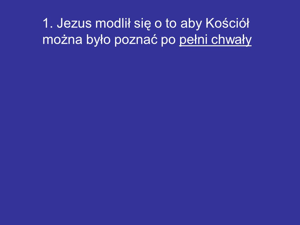 1. Jezus modlił się o to aby Kościół można było poznać po pełni chwały