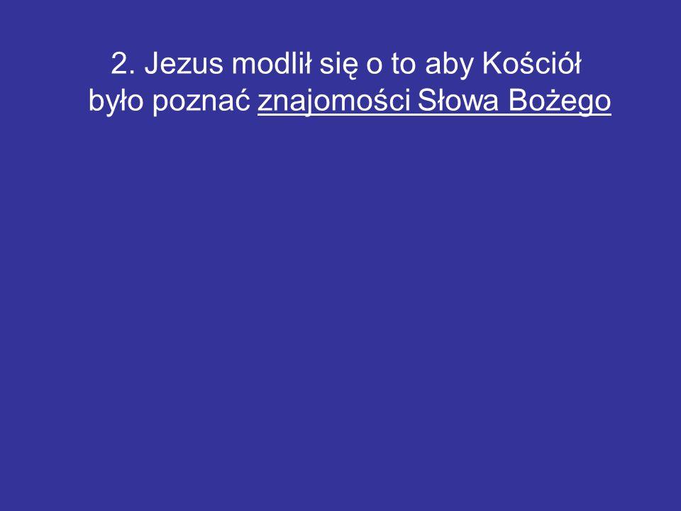 2. Jezus modlił się o to aby Kościół było poznać znajomości Słowa Bożego