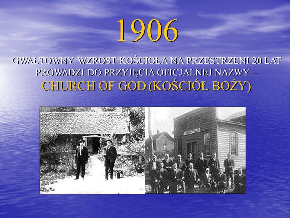 1906 GWAŁTOWNY WZROST KOŚCIOŁA NA PRZESTRZENI 20 LAT PROWADZI DO PRZYJĘCIA OFICJALNEJ NAZWY – CHURCH OF GOD (KOŚCIÓŁ BOŻY) 1906 GWAŁTOWNY WZROST KOŚCIOŁA NA PRZESTRZENI 20 LAT PROWADZI DO PRZYJĘCIA OFICJALNEJ NAZWY – CHURCH OF GOD (KOŚCIÓŁ BOŻY)