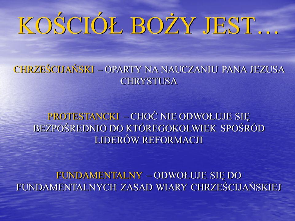 KOŚCIÓŁ BOŻY JEST… CHRZEŚCIJAŃSKI – OPARTY NA NAUCZANIU PANA JEZUSA CHRYSTUSA PROTESTANCKI – CHOĆ NIE ODWOŁUJE SIĘ BEZPOŚREDNIO DO KTÓREGOKOLWIEK SPOŚRÓD LIDERÓW REFORMACJI FUNDAMENTALNY – ODWOŁUJE SIĘ DO FUNDAMENTALNYCH ZASAD WIARY CHRZEŚCIJAŃSKIEJ KOŚCIÓŁ BOŻY JEST… CHRZEŚCIJAŃSKI – OPARTY NA NAUCZANIU PANA JEZUSA CHRYSTUSA PROTESTANCKI – CHOĆ NIE ODWOŁUJE SIĘ BEZPOŚREDNIO DO KTÓREGOKOLWIEK SPOŚRÓD LIDERÓW REFORMACJI FUNDAMENTALNY – ODWOŁUJE SIĘ DO FUNDAMENTALNYCH ZASAD WIARY CHRZEŚCIJAŃSKIEJ