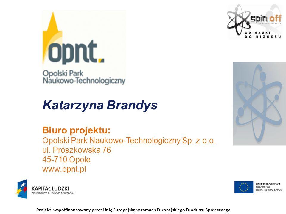 Projekt współfinansowany przez Unię Europejską w ramach Europejskiego Funduszu Społecznego Katarzyna Brandys Biuro projektu: Opolski Park Naukowo-Technologiczny Sp.