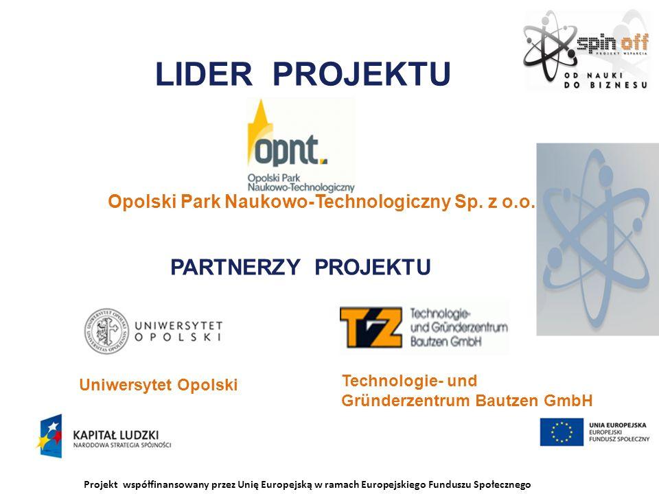 Projekt współfinansowany przez Unię Europejską w ramach Europejskiego Funduszu Społecznego LIDER PROJEKTU Uniwersytet Opolski Technologie- und Gründerzentrum Bautzen GmbH Opolski Park Naukowo-Technologiczny Sp.