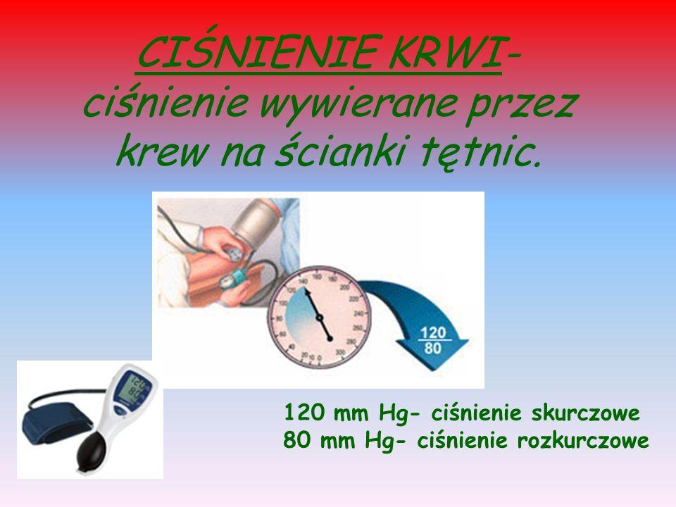 CIŚNIENIE KRWI- ciśnienie wywierane przez krew na ścianki tętnic. 120 mm Hg- ciśnienie skurczowe 80 mm Hg- ciśnienie rozkurczowe