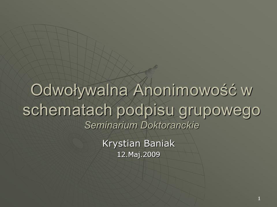 1 Odwoływalna Anonimowość w schematach podpisu grupowego Seminarium Doktoranckie Krystian Baniak 12.Maj.2009