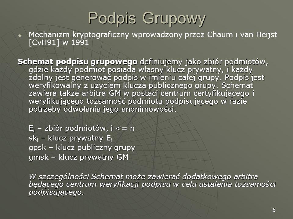 6 Podpis Grupowy Mechanizm kryptograficzny wprowadzony przez Chaum i van Heijst [CvH91] w 1991 Schemat podpisu grupowego definiujemy jako zbiór podmio