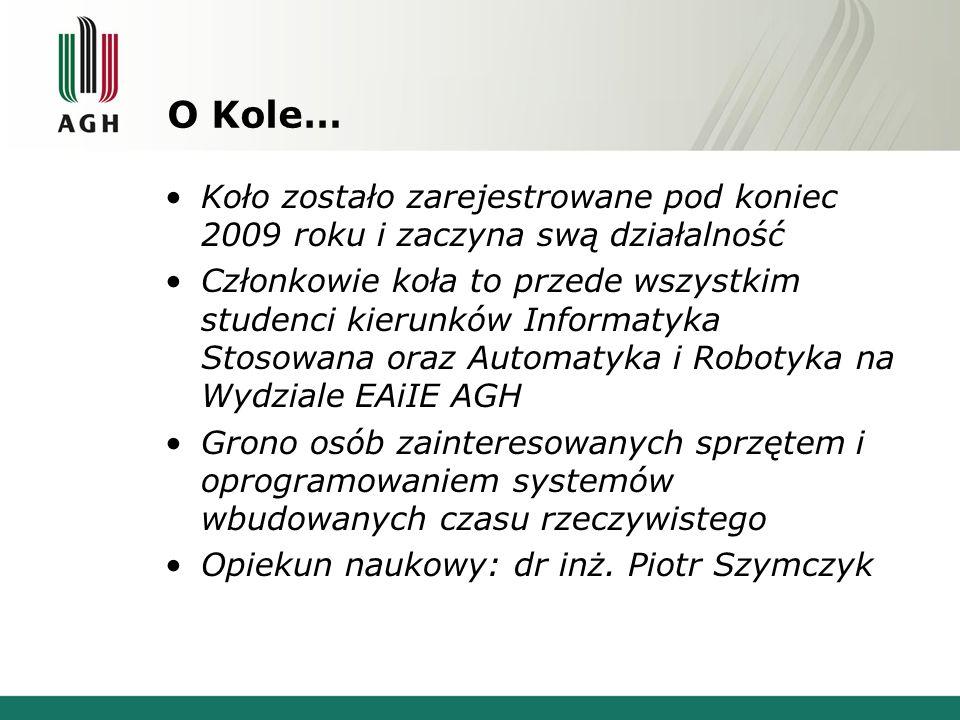 O Kole… Koło zostało zarejestrowane pod koniec 2009 roku i zaczyna swą działalność Członkowie koła to przede wszystkim studenci kierunków Informatyka Stosowana oraz Automatyka i Robotyka na Wydziale EAiIE AGH Grono osób zainteresowanych sprzętem i oprogramowaniem systemów wbudowanych czasu rzeczywistego Opiekun naukowy: dr inż.