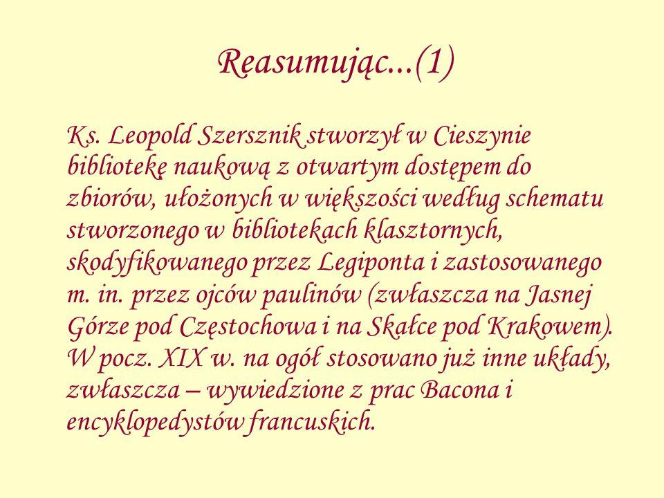 Reasumując...(1) Ks. Leopold Szersznik stworzył w Cieszynie bibliotekę naukową z otwartym dostępem do zbiorów, ułożonych w większości według schematu
