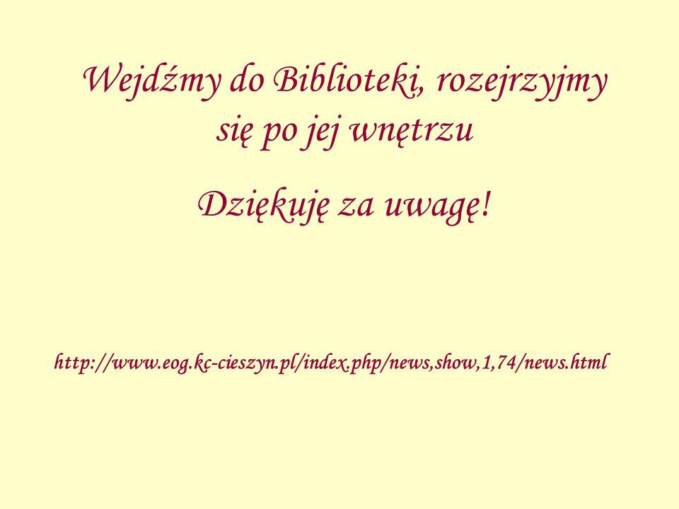 http://www.eog.kc-cieszyn.pl/index.php/news,show,1,74/news.html Wejdźmy do Biblioteki, rozejrzyjmy się po jej wnętrzu Dziękuję za uwagę!