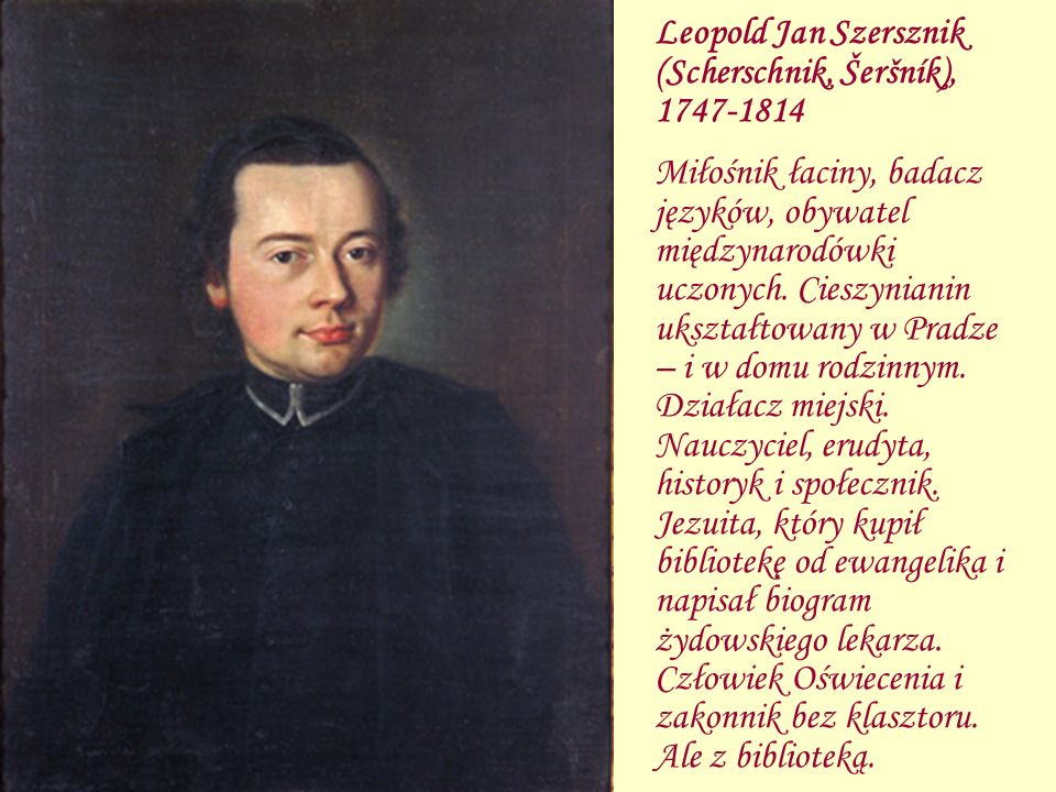 Leopold Jan Szersznik (Scherschnik, Šeršník), 1747-1814 Miłośnik łaciny, badacz języków, obywatel międzynarodówki uczonych. Cieszynianin ukształtowany
