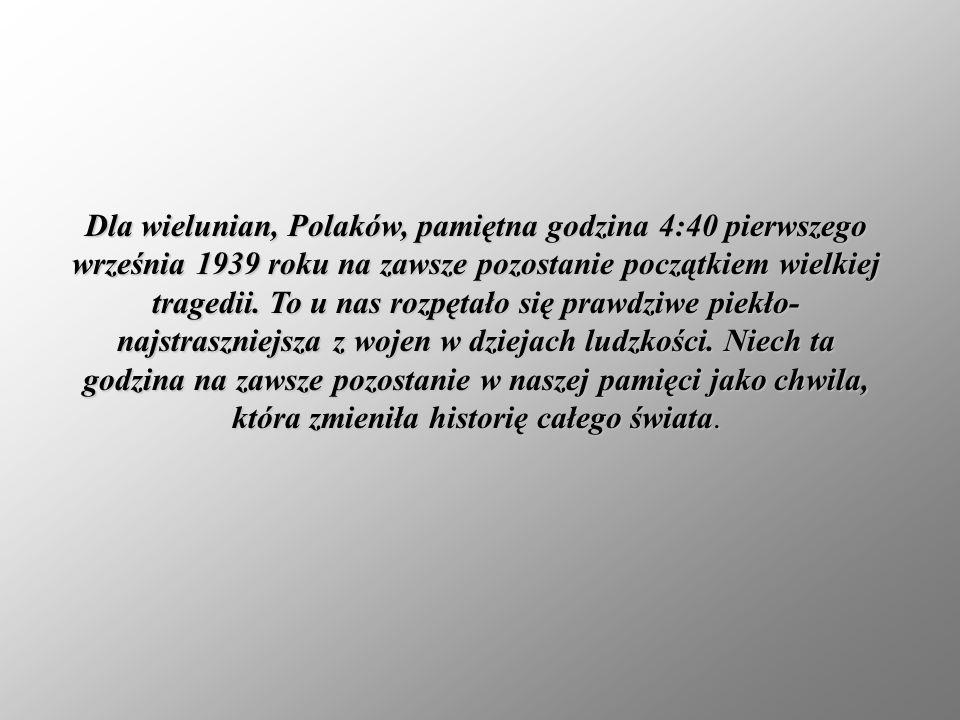 Dla wielunian, Polaków, pamiętna godzina 4:40 pierwszego września 1939 roku na zawsze pozostanie początkiem wielkiej tragedii. To u nas rozpętało się