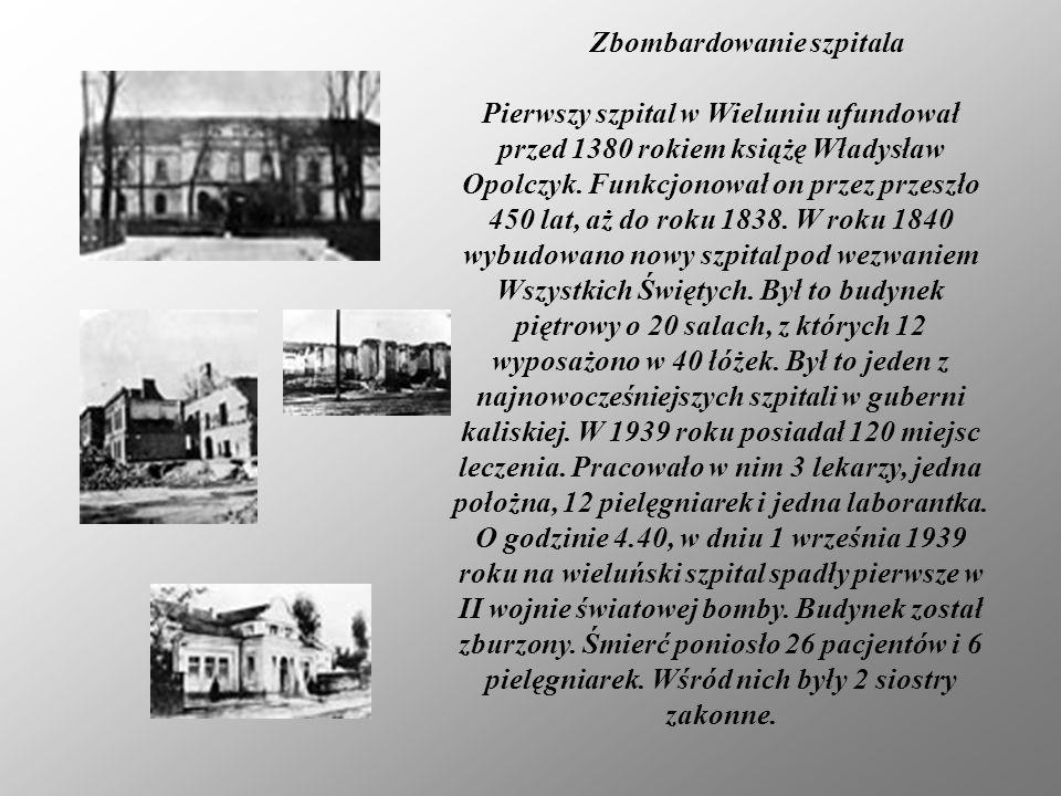 Zbombardowanie szpitala Pierwszy szpital w Wieluniu ufundował przed 1380 rokiem książę Władysław Opolczyk. Funkcjonował on przez przeszło 450 lat, aż