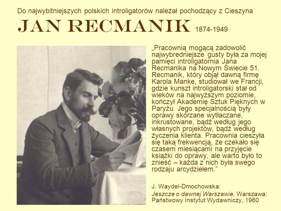 Do najwybitniejszych polskich introligatorów należał pochodzący z Cieszyna Jan Recmanik 1874-1949 Pracownią mogącą zadowolić najwybredniejsze gusty by