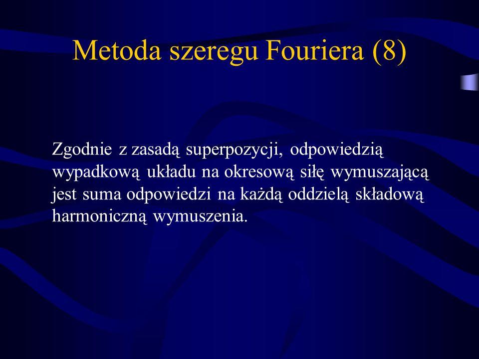 Metoda szeregu Fouriera (8) Zgodnie z zasadą superpozycji, odpowiedzią wypadkową układu na okresową siłę wymuszającą jest suma odpowiedzi na każdą odd