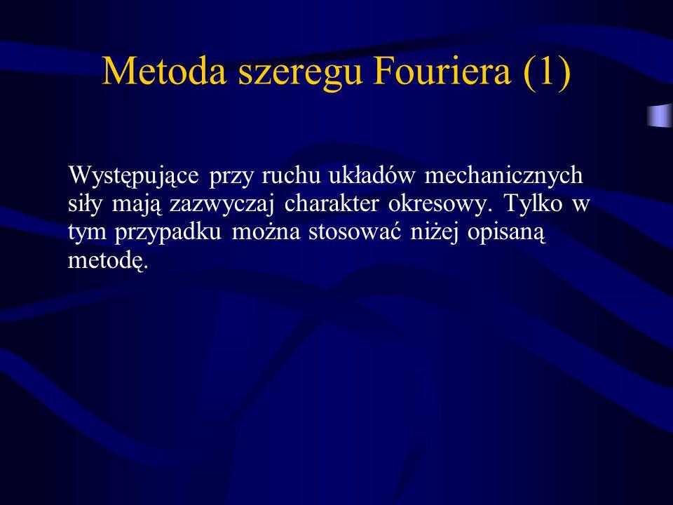 Metoda szeregu Fouriera (1) Występujące przy ruchu układów mechanicznych siły mają zazwyczaj charakter okresowy. Tylko w tym przypadku można stosować