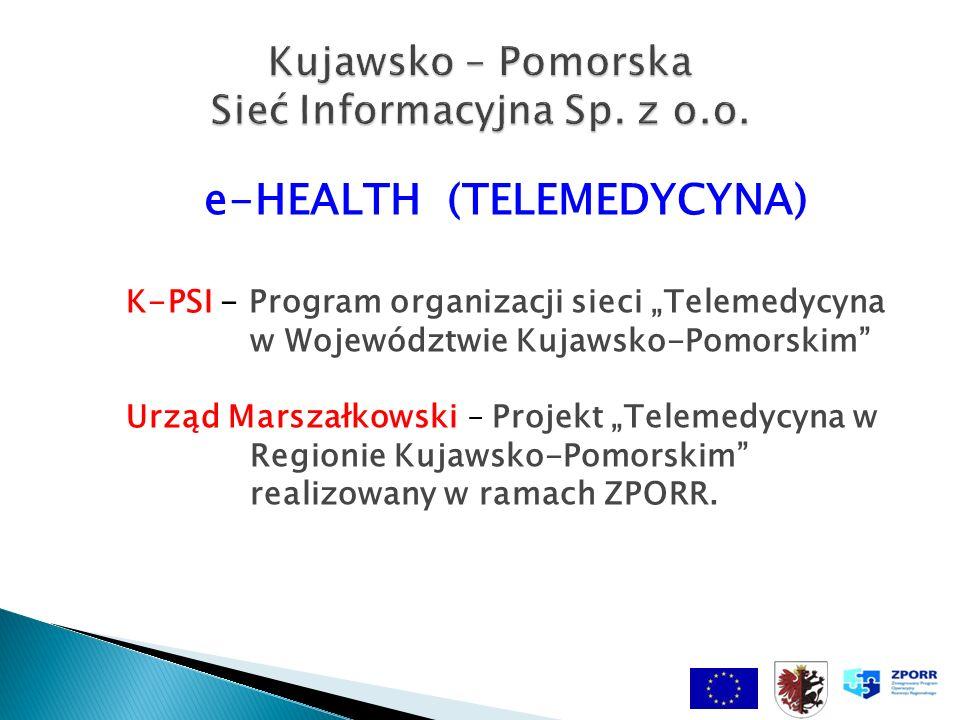 e-HEALTH (TELEMEDYCYNA) K-PSI - Program organizacji sieci Telemedycyna w Województwie Kujawsko-Pomorskim Urząd Marszałkowski – Projekt Telemedycyna w Regionie Kujawsko-Pomorskim realizowany w ramach ZPORR.
